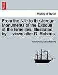 From the Nile to the Jordan. Monuments of the Exodus of the Israelites. Illustrated by ... Views After D. Roberts.