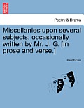 Miscellanies Upon Several Subjects; Occasionally Written by Mr. J. G. [In Prose and Verse.]