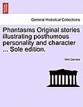 Phantasms Original Stories Illustrating Posthumous Personality and Character ... Sole Edition.