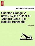 Carleton Grange. a Novel. by the Author of Abbot's Cleve [I.E. Isabella Harwood].