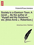 Society in a Garrison Town. a Novel ... by the Author of Myself and My Relatives, Etc. [Miss Anne J. Robertson.] Vol. I