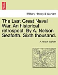 The Last Great Naval War. an Historical Retrospect. by A. Nelson Seaforth. Sixth Thousand.