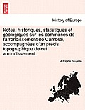 Notes, Historiques, Statistiques Et Geologiques Sur Les Communes de L'Arrondissement de Cambrai, Accompagnees D'Un Precis Topographique de CET Arrondi