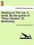Skating on Thin Ice. a Novel. by the Author of Reca Garland [S. Berdmore].