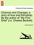 Chances and Changes; A Story of Love and Friendship. by the Author of My First Grief [I.E. Charles Beckett].