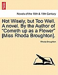 Not Wisely, But Too Well. a Novel. by the Author of Cometh Up as a Flower [Miss Rhoda Broughton].
