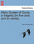 Mary Queen of Scots, a Tragedy [In Five Acts and in Verse].