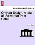 Only an Ensign. a Tale of the Retreat from Cabul.