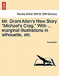 Mr. Grant Allen's New Story Michael's Crag. with ... Marginal Illustrations in Silhouette, Etc.