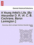 A Young Artist's Life. [By Alexander D. R. W. C. B. Cochrane, Baron Lamington.]