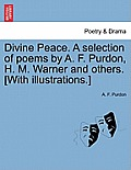 Divine Peace. a Selection of Poems by A. F. Purdon, H. M. Warner and Others. [with Illustrations.]