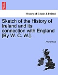 Sketch of the History of Ireland and Its Connection with England [by W. C. W.].