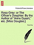 Rosa Grey: Or the Officer's Daughter. by the Author of Anne Dysart, Etc. [Miss Douglas.]