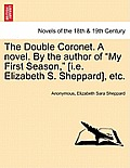 The Double Coronet. a Novel. by the Author of My First Season, [I.E. Elizabeth S. Sheppard], Etc.