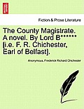 The County Magistrate. a Novel. by Lord B****** [I.E. F. R. Chichester, Earl of Belfast].