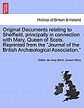 Original Documents Relating to Sheffield, Principally in Connection with Mary, Queen of Scots. Reprinted from the Journal of the British Archaeologica