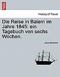 Die Reise in Baiern Im Jahre 1845: Ein Tagebuch Von Sechs Wochen.