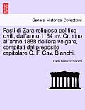 Fasti Di Zara Religioso-Politico-Civili, Dall'anno 1184 AV. Cr. Sino All'anno 1888 Dell'era Volgare, Compilati Dal Preposito Capitolare C. F. Cav. Bia