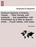 Northern Districts of Ontario, Canda. ... Their Climate, Soil, Products ... and Capabilities, with Information as to How to Acquire Lands ... Fourth E