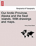 Our Arctic Province. Alaska and the Seal Islands. with Drawings and Maps.