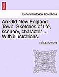 An Old New England Town. Sketches of Life, Scenery, Character ... with Illustrations.