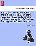 Berkyngechirche Juxta Turrim. Collections in Illustration of the Parochial History and Antiquities of the Ancient Parish of Allhallows, Barking, in th