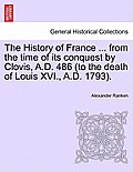 The History of France ... from the Time of Its Conquest by Clovis, A.D. 486 (to the Death of Louis XVI., A.D. 1793). Volume the First.