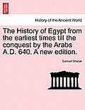 The History of Egypt from the Earliest Times Till the Conquest by the Arabs A.D. 640. a New Edition.