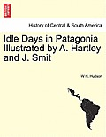 Idle Days in Patagonia Illustrated by A. Hartley and J. Smit