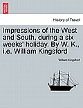 Impressions of the West and South, During a Six Weeks' Holiday. by W. K., i.e. William Kingsford