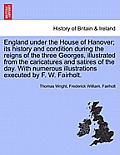 England Under the House of Hanover; Its History and Condition During the Reigns of the Three Georges, Illustrated from the Caricatures and Satires of