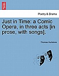 Just in Time: A Comic Opera, in Three Acts [In Prose, with Songs].