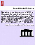 The West: From the Census of 1880, a History of the Industrial, Commercial, Social and Political Development of the States and T