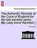 The Authentic Records of the Court of England for the Last Seventy Years. [By Lady Anne Hamilton.]