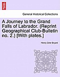 A Journey to the Grand Falls of Labrador. (Reprint Geographical Club-Bulletin No. 2.) [With Plates.]