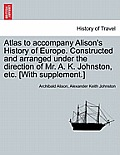 Atlas to Accompany Alison's History of Europe. Constructed and Arranged Under the Direction of Mr. A. K. Johnston, Etc. [With Supplement.]