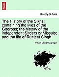 The History of the Sikhs; Containing the Lives of the Gooroos; The History of the Independent Sirdars or Missuls; And the Life of Runjeet Singh Vol. I
