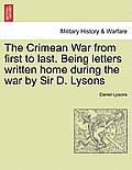 The Crimean War from First to Last. Being Letters Written Home During the War by Sir D. Lysons
