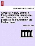 A Popular History of British India, Commercial Intercourse with China, and the Insular Possessions of England in the Eastern Seas