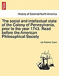 The Social and Intellectual State of the Colony of Pennsylvania, Prior to the Year 1743. Read Before the American Philosophical Society