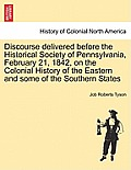 Discourse Delivered Before the Historical Society of Pennsylvania, February 21, 1842, on the Colonial History of the Eastern and Some of the Southern