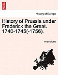 History of Prussia Under Frederick the Great. 1740-1745(-1756).