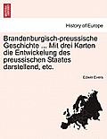 Brandenburgisch-Preussische Geschichte ... Mit Drei Karten Die Entwickelung Des Preussischen Staates Darstellend, Etc.