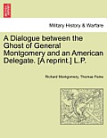 A Dialogue Between the Ghost of General Montgomery and an American Delegate. [A Reprint.] L.P.