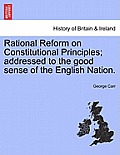 Rational Reform on Constitutional Principles; Addressed to the Good Sense of the English Nation.
