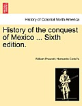 History of the Conquest of Mexico ... Sixth Edition.