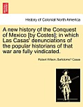 A New History of the Conquest of Mexico [By Costes]; In Which Las Casas' Denunciations of the Popular Historians of That War Are Fully Vindicated.