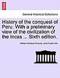 History of the Conquest of Peru. with a Preliminary View of the Civilization of the Incas ... Sixth Edition.