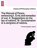 The Manual of Peace, Embracing I. Evils and Remedies of War, II. Suggestions on the Law of Nations, III. Consideration of a Congress of Nations.