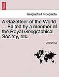 A Gazetteer of the World ... Edited by a Member of the Royal Geographical Society, Etc. Vol. III